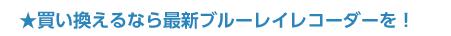 ★買い換えるなら最新ブルーレイレコーダーを!