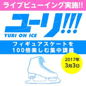 ユーリ!!! on ICE 〜フィギュアスケートを100倍楽しむ集中講義〜 ライブビューイング