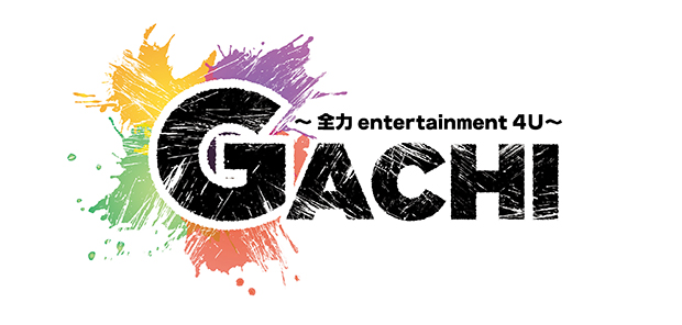 GACHI ~全力entertainment4U~