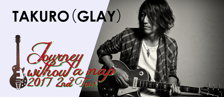 "GLAY TAKURO Solo Project 2nd Tour ""Journey without a map 2017"""