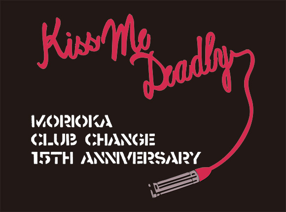 Morioka ClubChange 15th Anniversary Kiss Me Deadly