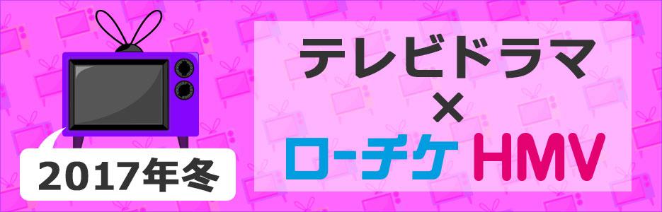 """テレビドラマ × ローチケHMV""""2017年冬"""""""