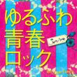 Yurufuwa Seishun Rock -18`s J-Pop Covers-