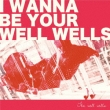 I wanna be your well wells