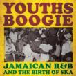 Youths Boogie: Jamaican R & B & The Birth Of Ska
