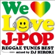 We Love J-Pop -Reggae Tunes Best-Mixed By Dj Hiroki