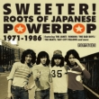 SWEETER�I ROOTS OF JAPANESE POWERPOP 1971-1986