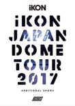 iKON JAPAN DOME TOUR 2017 ADDITIONAL SHOWS 【初回生産限定盤】 (2Blu-ray+2CD)