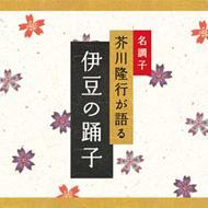 名調子 芥川隆行が語る 名作シリーズ::伊豆の踊子