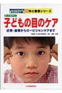 知っておきたい子どもの目のケア 近視・遠視からロービジョンケアまで 写真を見ながら学べるビジュアル版新 体と健康シリーズ