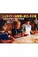 シュタイナー幼稚園の遊びと手仕事 生きる力を育む7歳までの教育