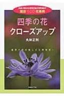 四季の花クローズアップ 身近に見られる草花の魅力を引き出す撮影100花事典
