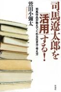 司馬遼太郎を「活用」する! 司馬作品が教えてくれる生き方・考え方