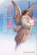 ハートで天使とつながる方法 頭で考えるのをやめれば、恋もお金もお仕事もすべてうまくいく