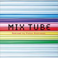 MIX TUBE -Remixed by Piston Nishizawa-