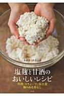 塩麹と甘酒のおいしいレシピ 料理・スウィーツ・保存食 麹のある暮らし