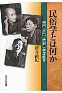民俗学とは何か 柳田・折口・渋沢に学び直す