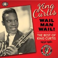 Wail Man Wail -The Best Of King Curtis 1952-1961