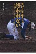負けたまんまじゃ終われない 高校野球 闘い続ける者たちの過去、現在、未来 日刊スポーツ・高校野球ノンフィクション