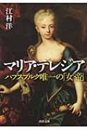 マリア・テレジア ハプスブルク唯一の「女帝」 河出文庫