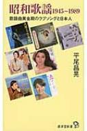昭和歌謡1945〜1989 歌謡曲黄金時代のラブソングと日本人