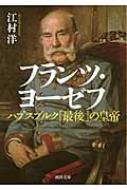フランツ・ヨーゼフ ハプスブルク「最後」の皇帝 河出文庫