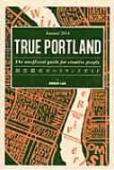 TRUE PORTLAND The unofficial guide for creative people 創造都市ポートランドガイド Annual2014