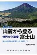 山麓から登る世界文化遺産富士山 富士山の古道&登頂ルート詳細ガイド ヤマケイアルペンガイドNEXT