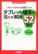 つなぐ・かかわる授業づくり タブレット端末を活かす実践52事例 Gakken ICT Books
