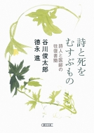 詩と死をむすぶもの 詩人と医師の往復書簡 朝日文庫