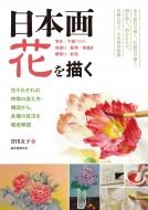 日本画 花を描く 写生/下図づくり/地塗り/転写/骨描き/隈取り/彩色 花それぞれの特徴の捉え方・構図から、各種の技法を徹底解説