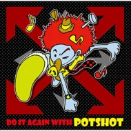 Do It Again With Potshot