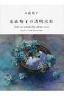 永山裕子の透明水彩 Watercolor Masterpieces:Works of Yuko Nagayama