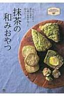 抹茶の和みおやつ ふわっと広がる豊かな香り 伝統の抹茶を使った和みレシピ