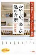おいしい、楽しい私の台所 旬の食材をシンプルにいただく贅沢 知的生きかた文庫
