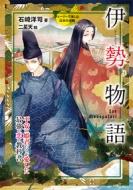 伊勢物語 平安の姫君たちが愛した最強の恋の教科書 ストーリーで楽しむ日本の古典