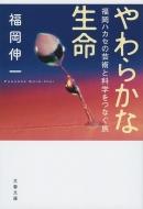 やわらかな生命 福岡ハカセの芸術と科学をつなぐ旅 文春文庫