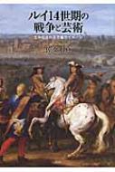 ルイ14世期の戦争と芸術 生みだされる王権のイメージ