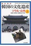 歴史探訪 韓国の文化遺産 上 ソウル・公州 京畿道・忠清南道・全羅南北道・済州道