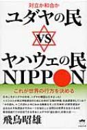 ユダヤの民vsヤハウェの民NIPPON 対立か和合か これが世界の行方を決める