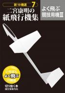 二宮康明の紙飛行機集 よく飛ぶ競技用機 3 新10機選