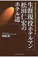 生涯現役ホテルマン松田仁宏のホテル道 宴会の神様 橋本保雄のDNAを引き継ぐ男