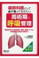 麻酔科医として必ず知っておきたい周術期の呼吸管理 解剖生理から気道評価・管理、抜管トラブル、: 呼吸器系合併症の対策まで