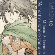 TVアニメ「進撃の巨人」キャラクターイメージソングシリーズ Vol.02 『No matter where you are』
