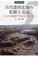 古代倭国北縁の軋轢と交流 入の沢遺跡で何が起きたか 季刊考古学