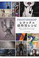 PHOTOSHOPレタッチの超時短レシピ 最短ルートで魅力的なビジュアルに仕上げるデザインテクニック集
