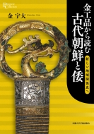 金工品から読む古代朝鮮と倭新しい地域関係史へ プリミエ・コレクション