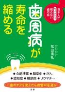 歯周病が寿命を縮める 日本人が知っていそうで知らない歯の話