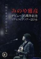 みのや雅彦デビュー35周年記念リアルライブツアー2016「明日をまだ信じてる」