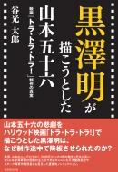 黒澤明が描こうとした山本五十六 映画「トラ・トラ・トラ!」制作の真実